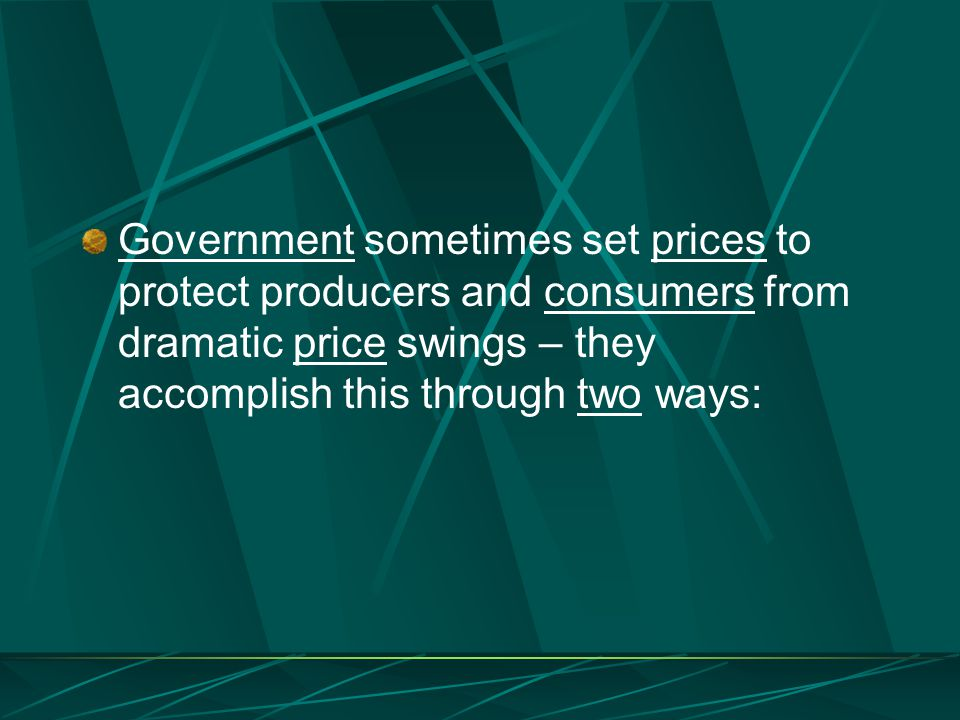 Government sometimes set prices to protect producers and consumers from dramatic price swings – they accomplish this through two ways:
