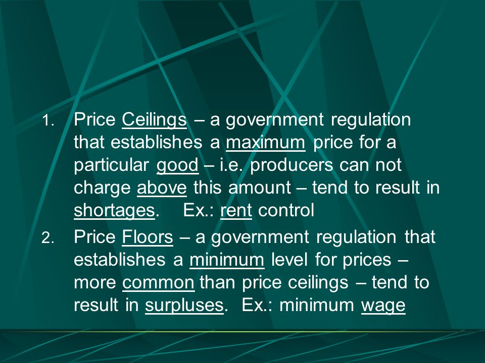 Price Ceilings – a government regulation that establishes a maximum price for a particular good – i.e. producers can not charge above this amount – tend to result in shortages. Ex.: rent control