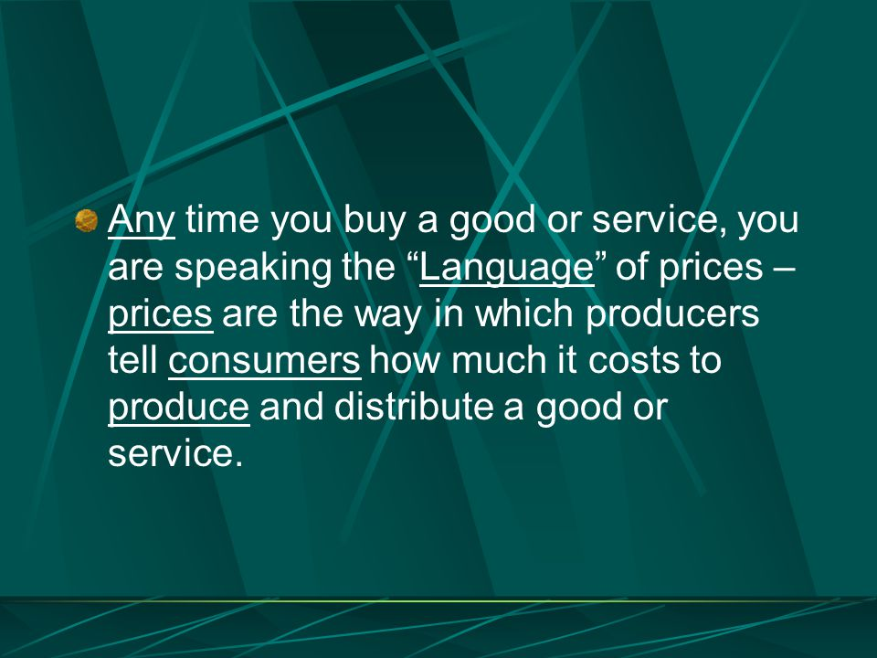 Any time you buy a good or service, you are speaking the Language of prices – prices are the way in which producers tell consumers how much it costs to produce and distribute a good or service.