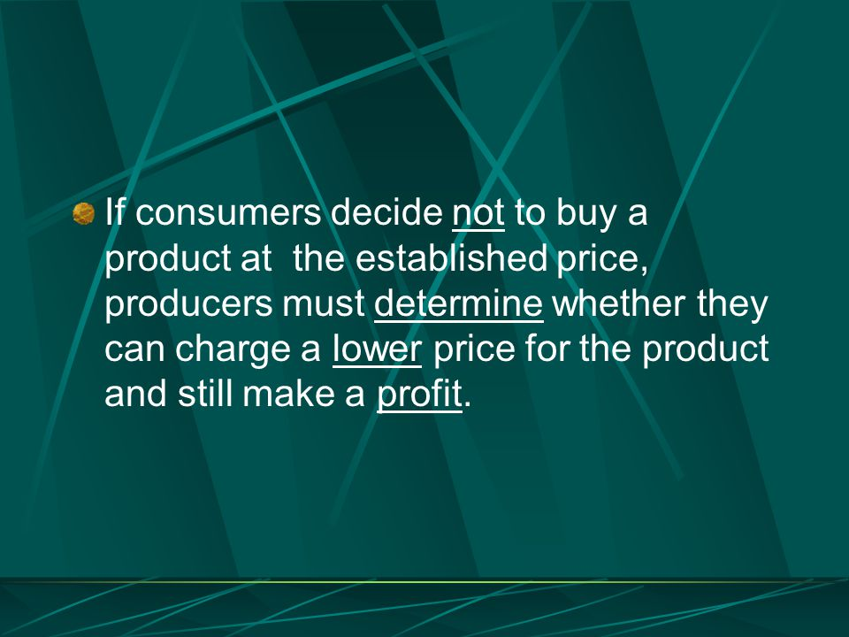 If consumers decide not to buy a product at the established price, producers must determine whether they can charge a lower price for the product and still make a profit.
