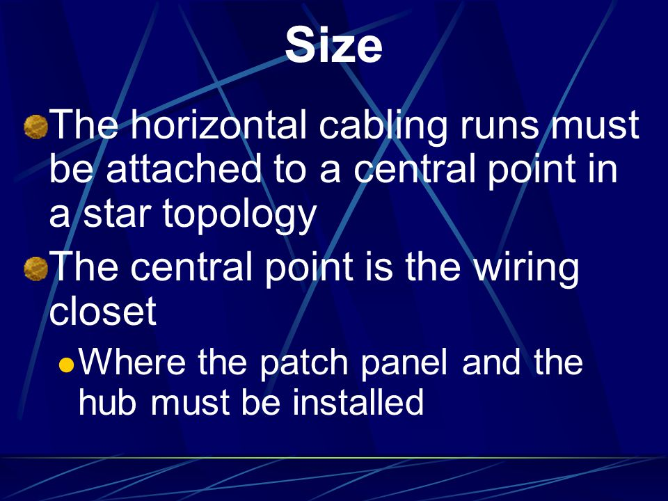 Size The horizontal cabling runs must be attached to a central point in a star topology. The central point is the wiring closet.