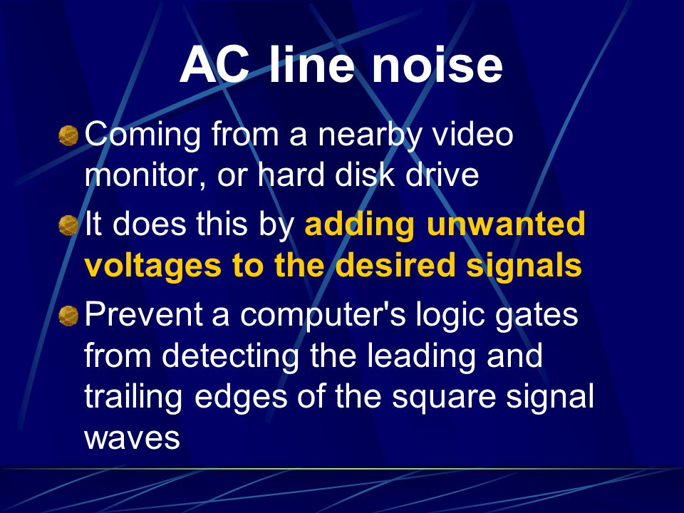 AC line noise Coming from a nearby video monitor, or hard disk drive