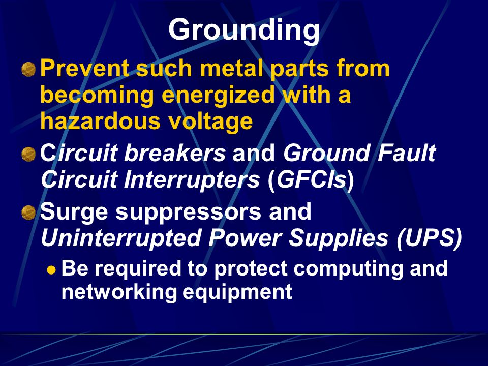 Grounding Prevent such metal parts from becoming energized with a hazardous voltage. Circuit breakers and Ground Fault Circuit Interrupters (GFCIs)