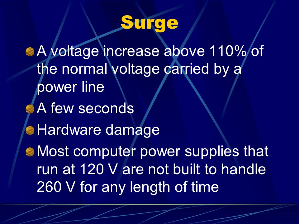 Surge A voltage increase above 110% of the normal voltage carried by a power line. A few seconds. Hardware damage.