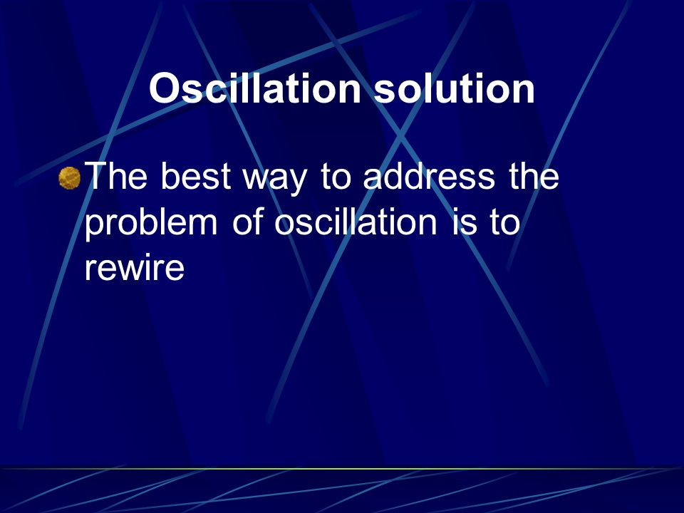 Oscillation solution The best way to address the problem of oscillation is to rewire
