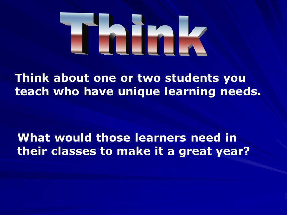 Think Think about one or two students you teach who have unique learning needs.