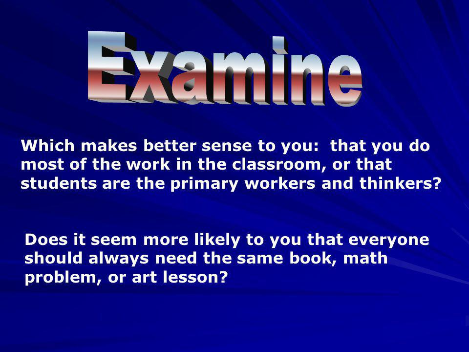 Examine Which makes better sense to you: that you do most of the work in the classroom, or that students are the primary workers and thinkers