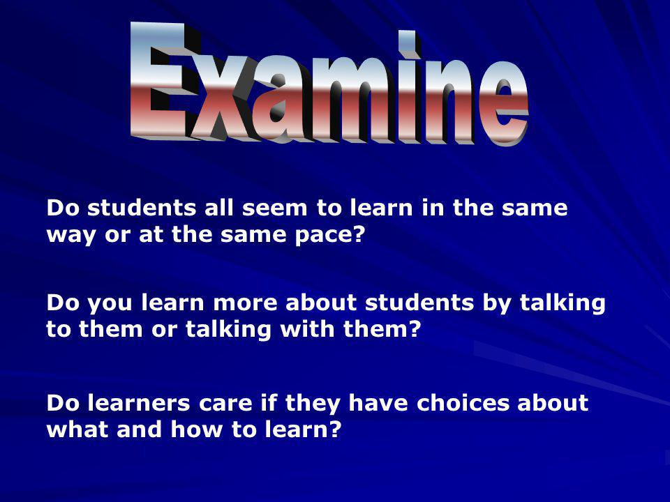 Examine Do students all seem to learn in the same way or at the same pace Do you learn more about students by talking to them or talking with them