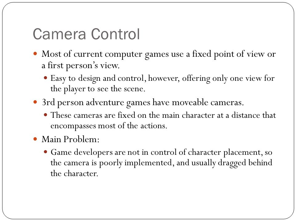 Camera Control Most of current computer games use a fixed point of view or a first person's view.