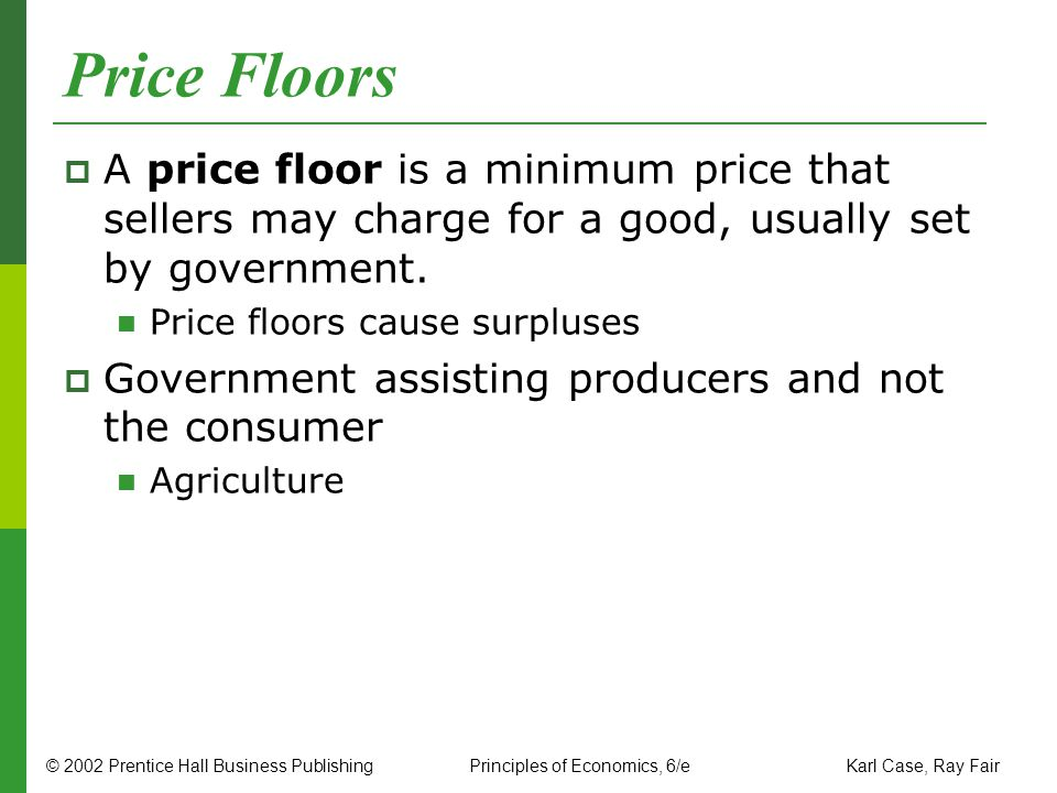 Price Floors A price floor is a minimum price that sellers may charge for a good, usually set by government.