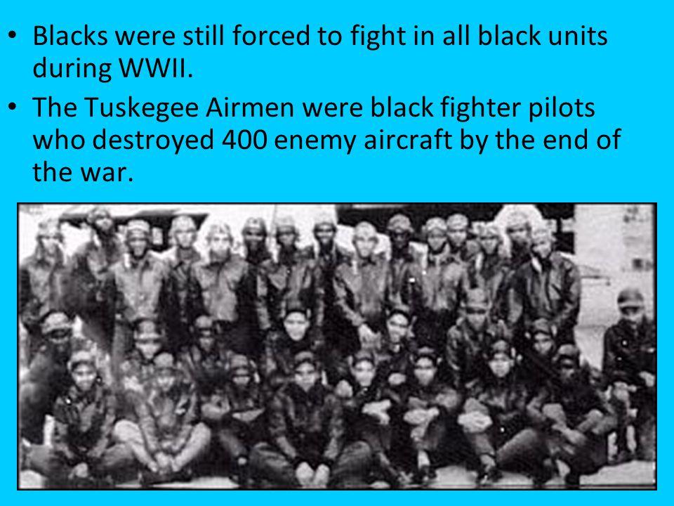 Blacks were still forced to fight in all black units during WWII.