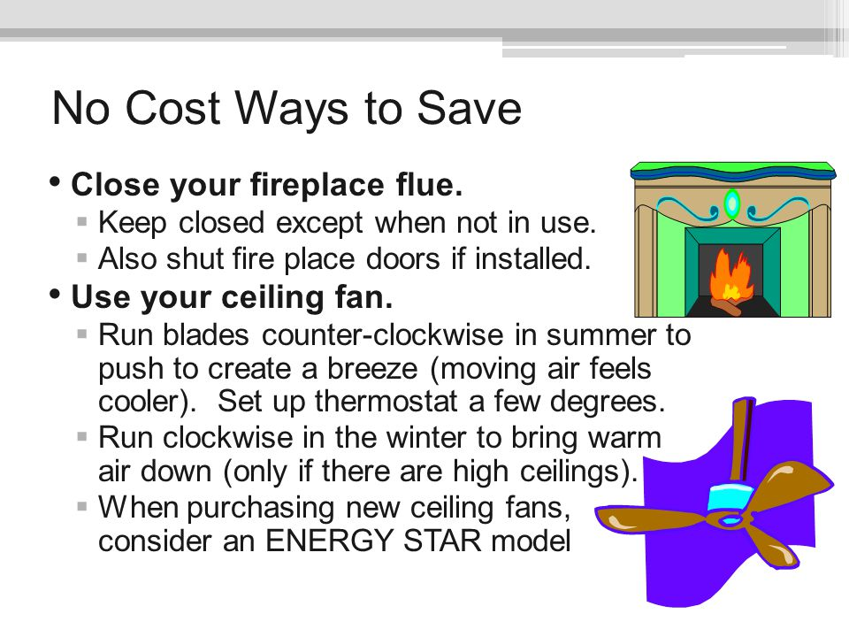 No Cost Ways to Save Close your fireplace flue. Use your ceiling fan.