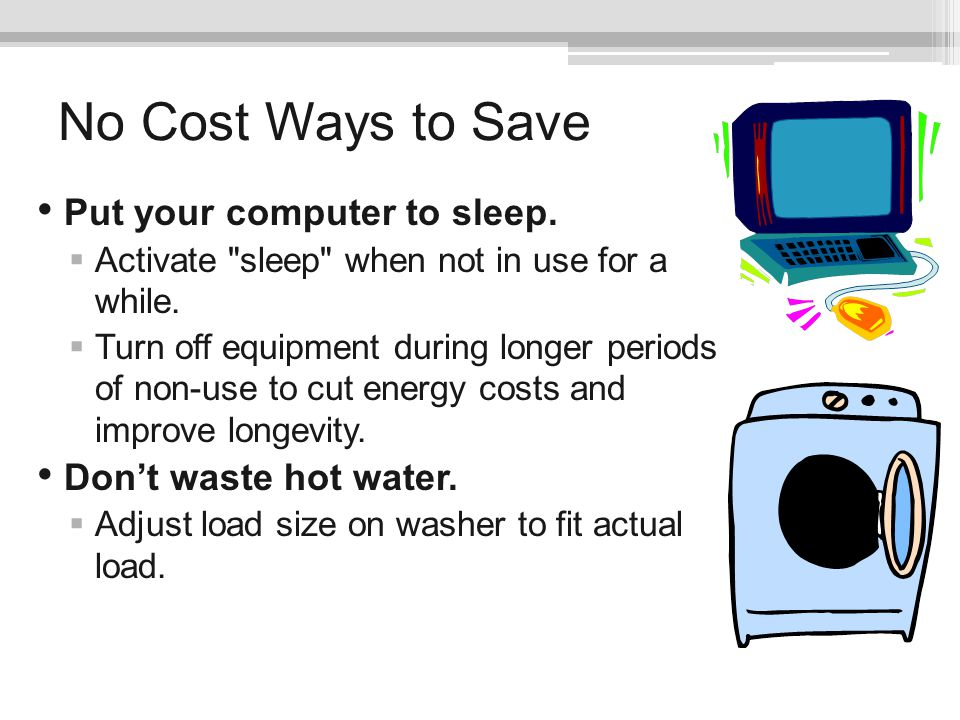 No Cost Ways to Save Put your computer to sleep.