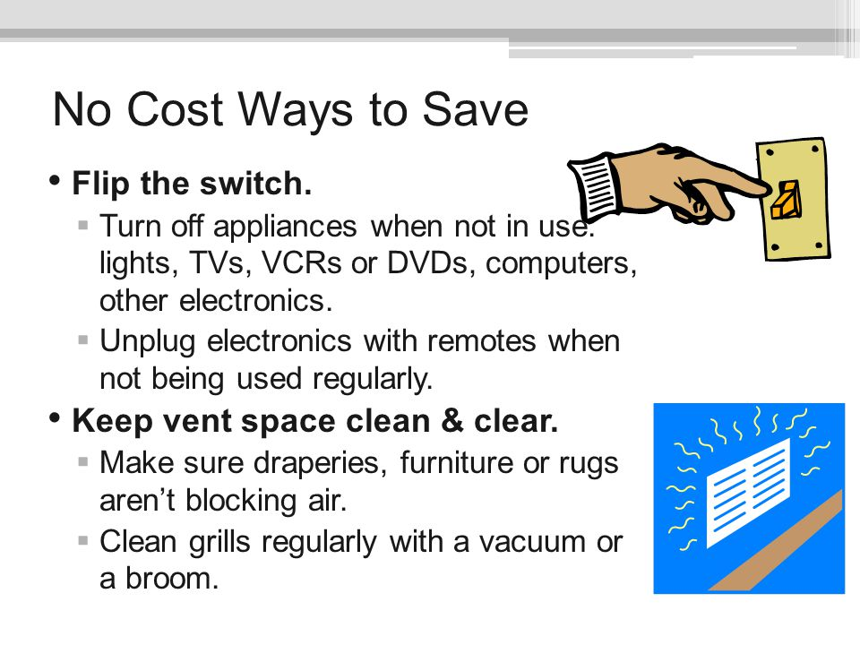No Cost Ways to Save Flip the switch. Keep vent space clean & clear.