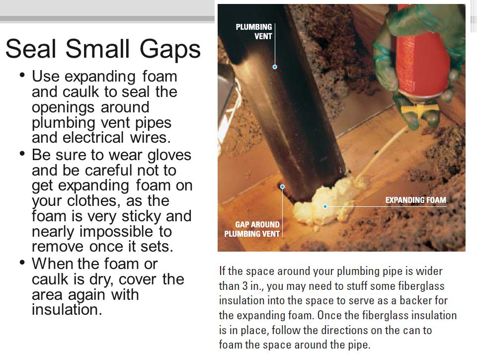 Seal Small Gaps Use expanding foam and caulk to seal the openings around plumbing vent pipes and electrical wires.