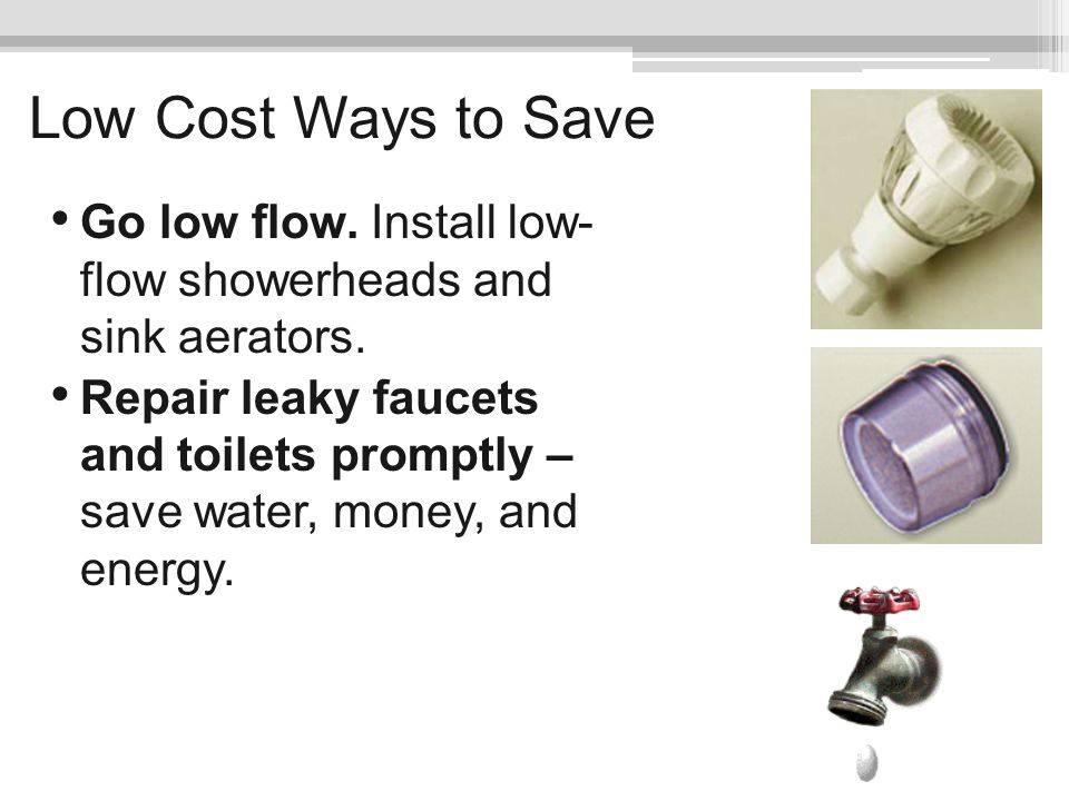 Low Cost Ways to Save Go low flow. Install low- flow showerheads and sink aerators.