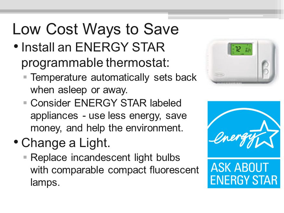 Low Cost Ways to Save Install an ENERGY STAR programmable thermostat: