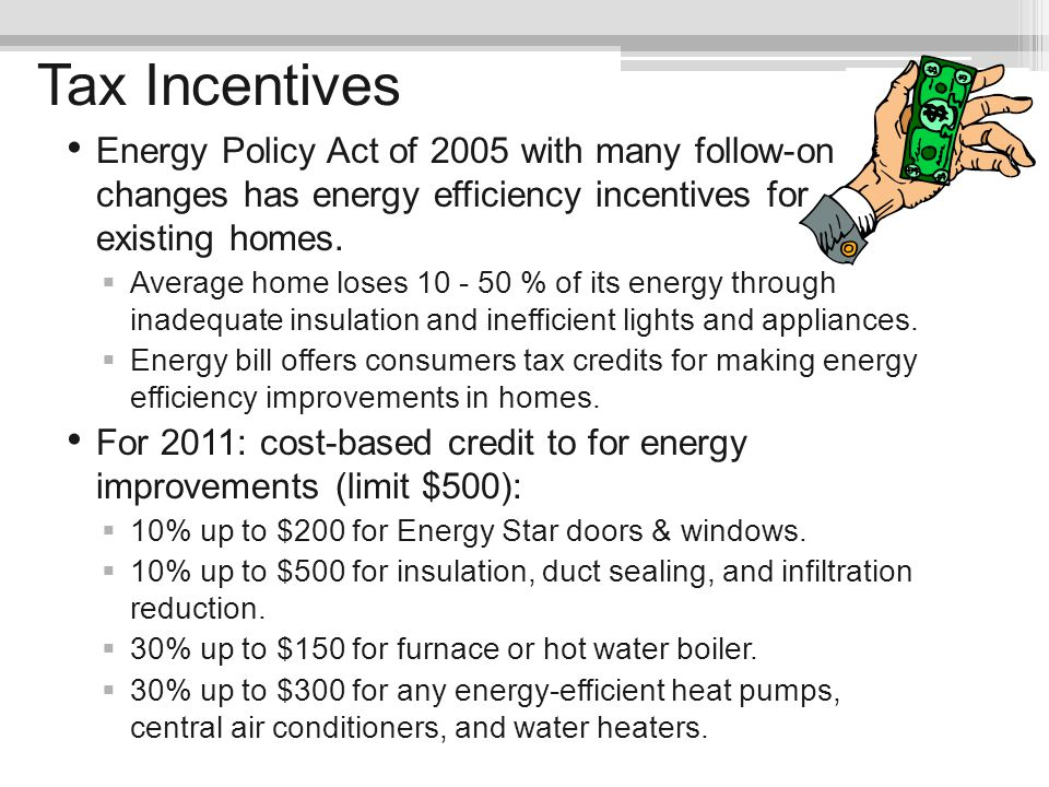 Tax Incentives Energy Policy Act of 2005 with many follow-on changes has energy efficiency incentives for existing homes.