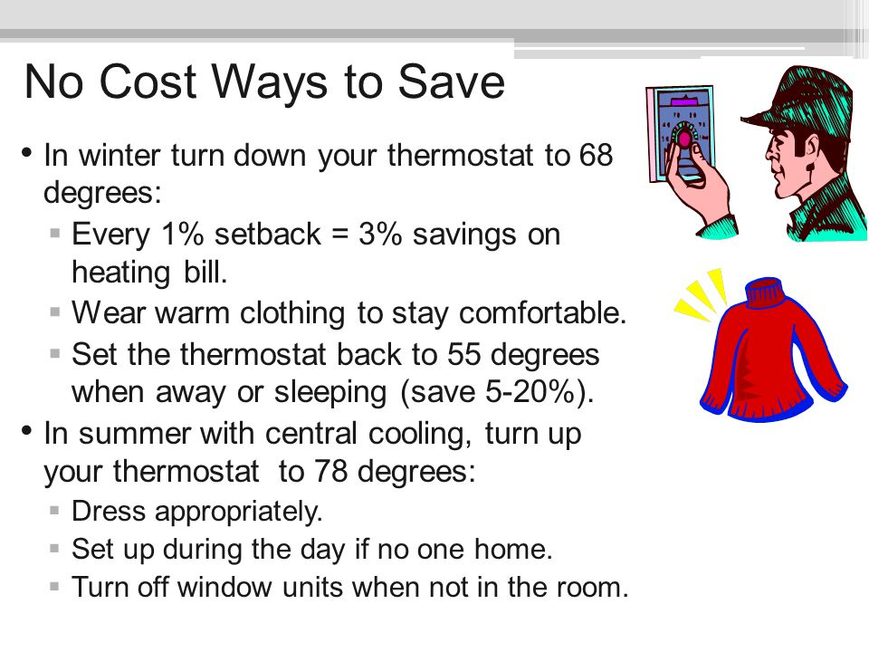 No Cost Ways to Save In winter turn down your thermostat to 68 degrees: Every 1% setback = 3% savings on heating bill.