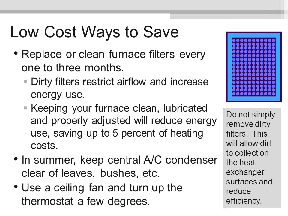 Low Cost Ways to Save Replace or clean furnace filters every one to three months. Dirty filters restrict airflow and increase energy use.