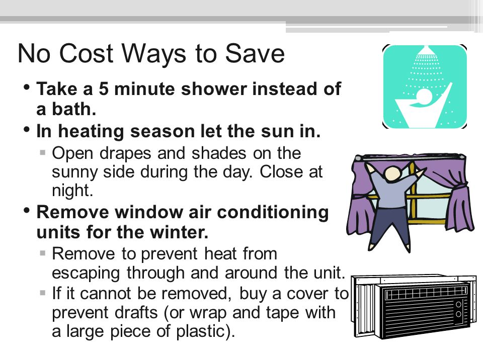 No Cost Ways to Save Take a 5 minute shower instead of a bath.
