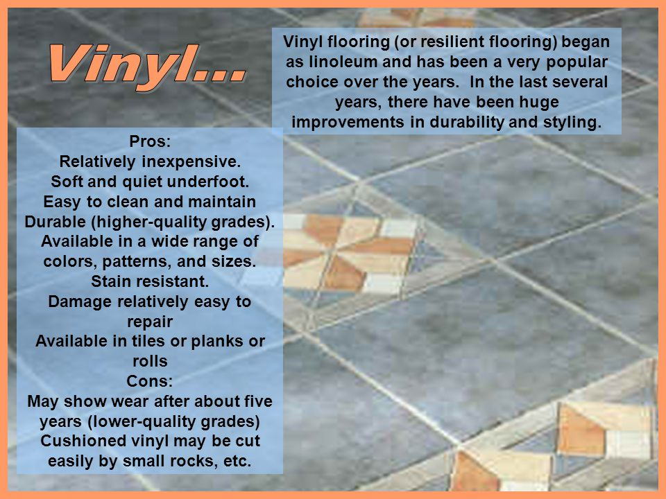Vinyl flooring (or resilient flooring) began as linoleum and has been a very popular choice over the years. In the last several years, there have been huge improvements in durability and styling.