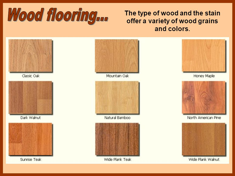 Wood flooring... The type of wood and the stain offer a variety of wood grains and colors.