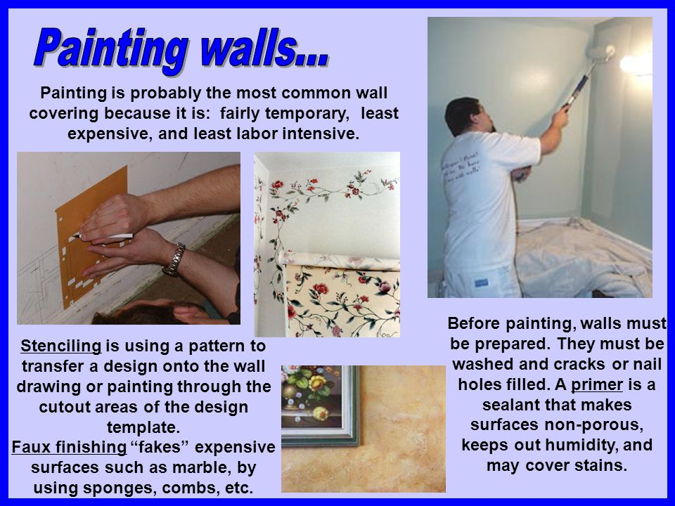 Painting walls... Painting is probably the most common wall covering because it is: fairly temporary, least expensive, and least labor intensive.