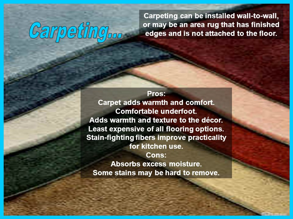 Carpeting can be installed wall-to-wall, or may be an area rug that has finished edges and is not attached to the floor.