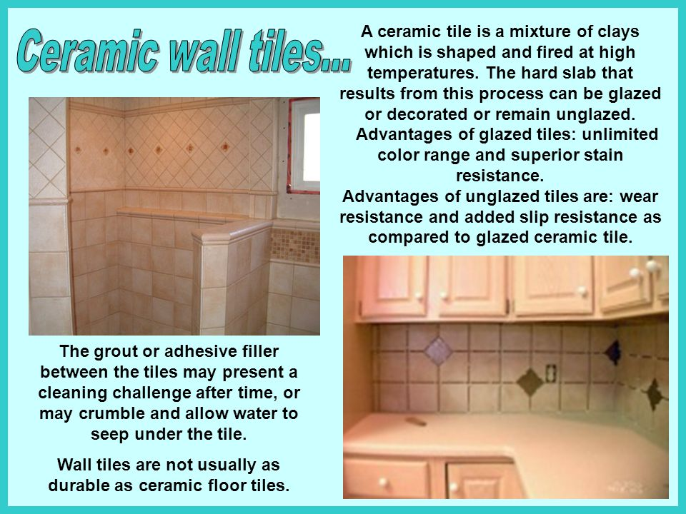 Wall tiles are not usually as durable as ceramic floor tiles.