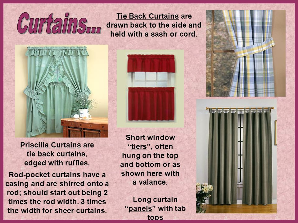 Tie Back Curtains are drawn back to the side and held with a sash or cord.
