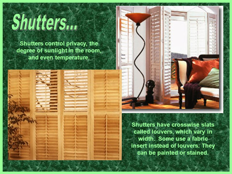 Shutters... Shutters control privacy, the degree of sunlight in the room, and even temperature.