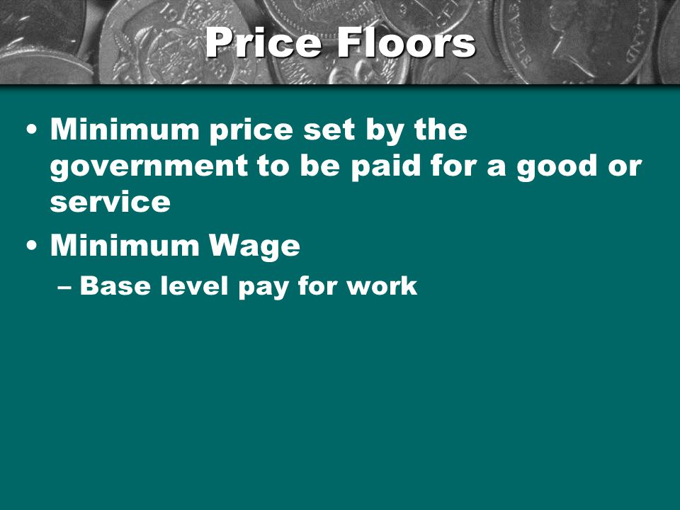 Price Floors Minimum price set by the government to be paid for a good or service.