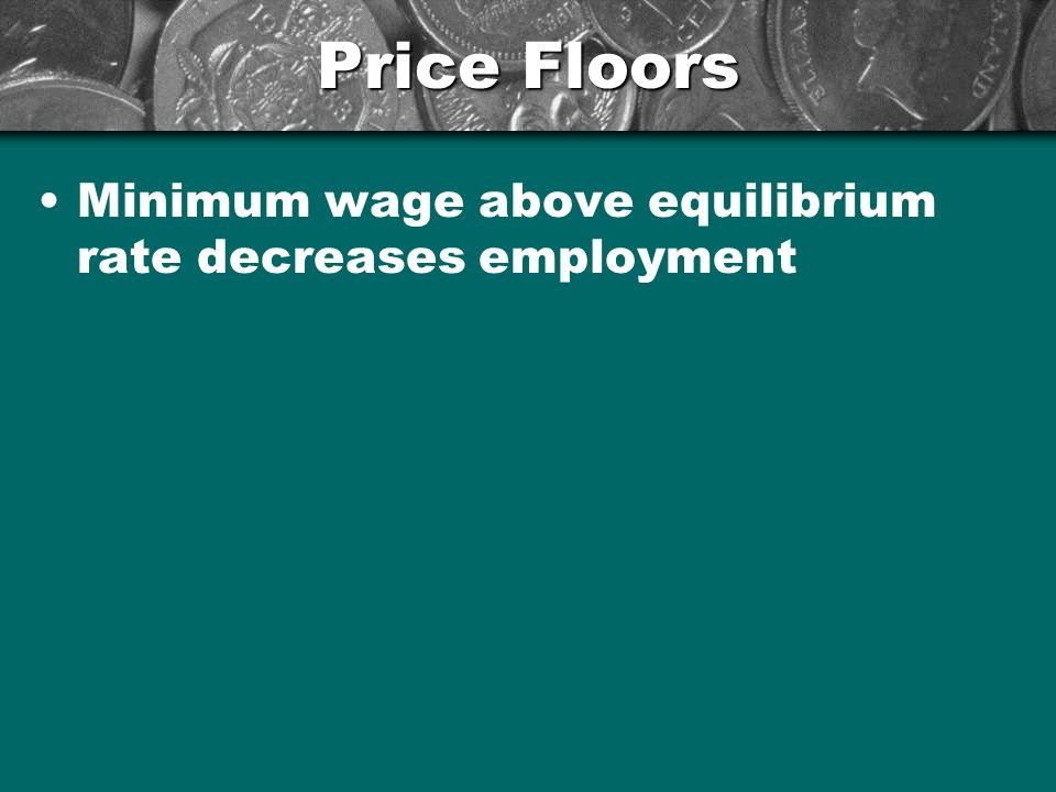 Price Floors Minimum wage above equilibrium rate decreases employment