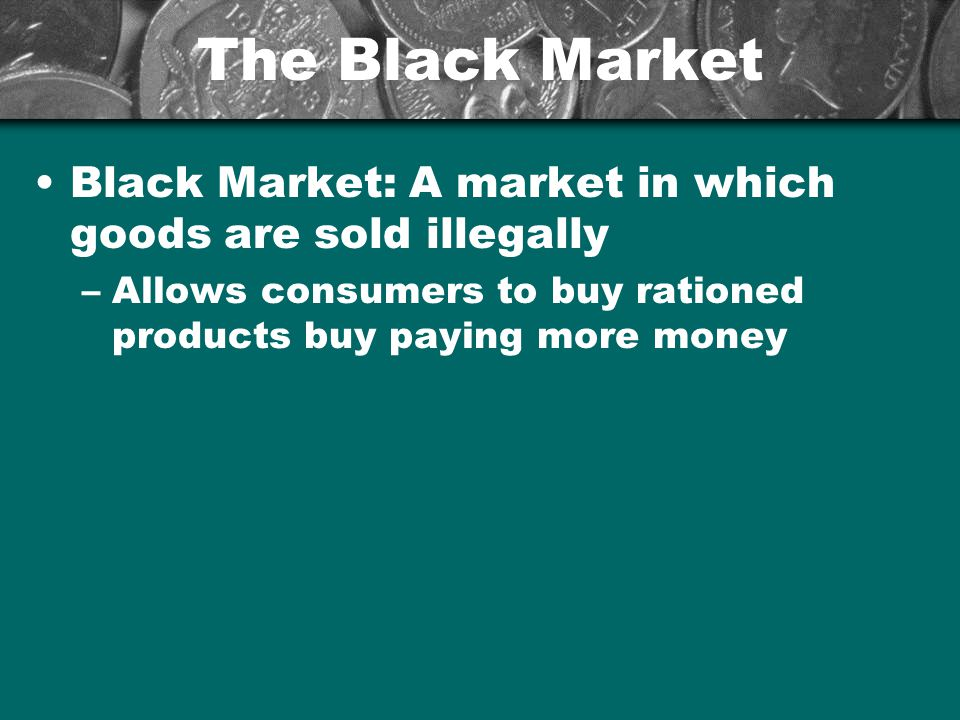 The Black Market Black Market: A market in which goods are sold illegally.