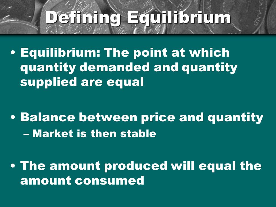 Defining Equilibrium Equilibrium: The point at which quantity demanded and quantity supplied are equal.