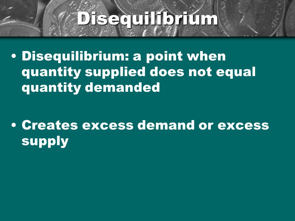 Disequilibrium Disequilibrium: a point when quantity supplied does not equal quantity demanded.
