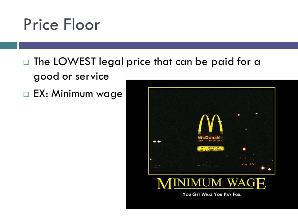 Price Floor The LOWEST legal price that can be paid for a good or service EX: Minimum wage