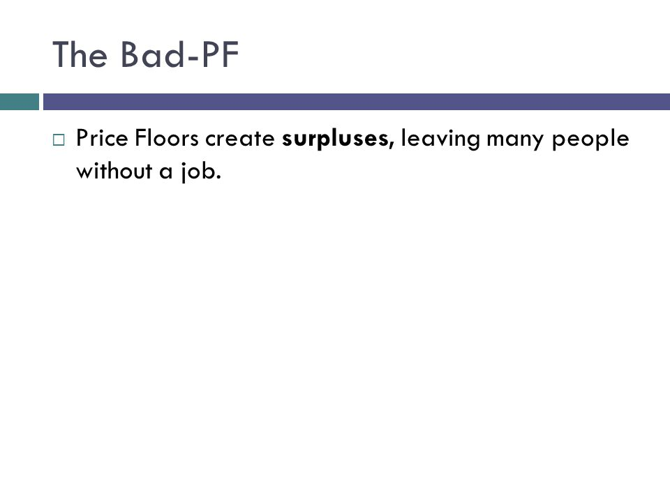 The Bad-PF Price Floors create surpluses, leaving many people without a job.