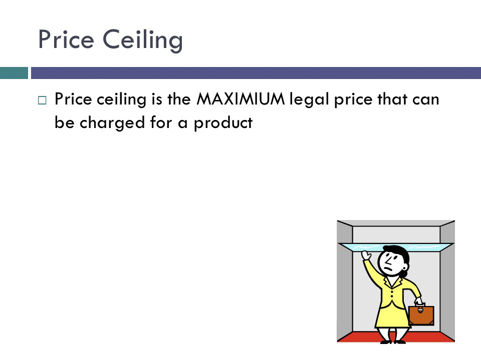 Price Ceiling Price ceiling is the MAXIMIUM legal price that can be charged for a product