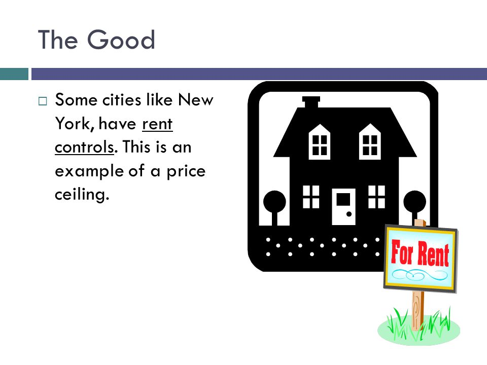 The Good Some cities like New York, have rent controls. This is an example of a price ceiling.