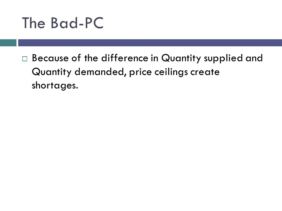 The Bad-PC Because of the difference in Quantity supplied and Quantity demanded, price ceilings create shortages.