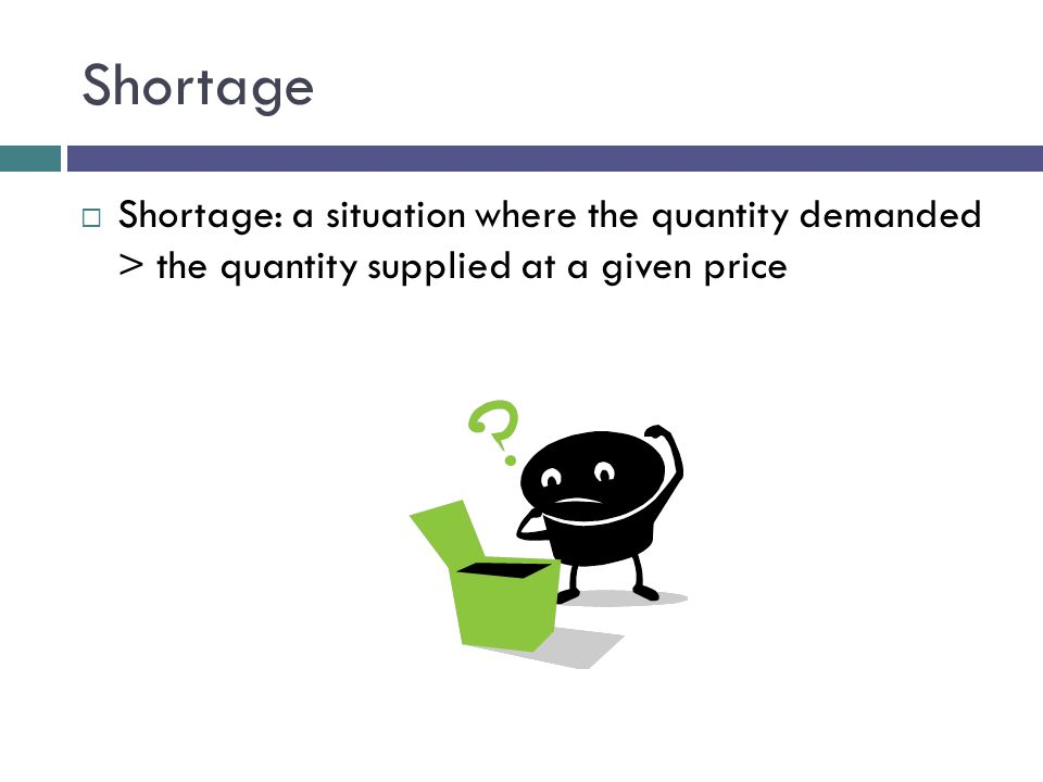 Shortage Shortage: a situation where the quantity demanded > the quantity supplied at a given price.