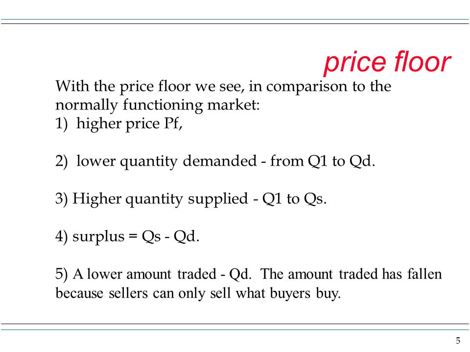 price floor With the price floor we see, in comparison to the normally functioning market: 1) higher price Pf,