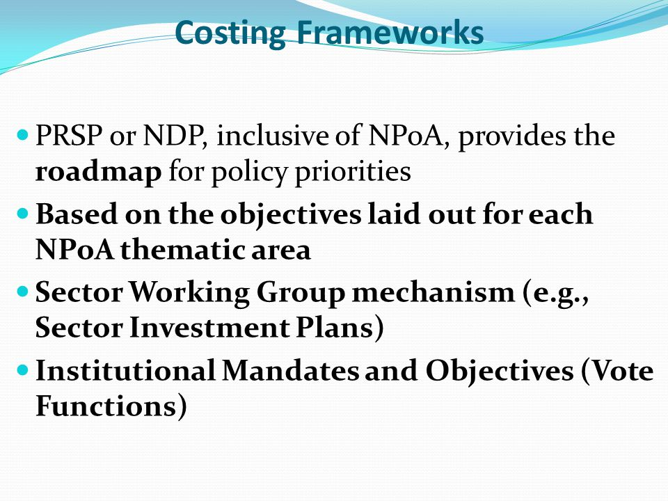 Costing Frameworks PRSP or NDP, inclusive of NPoA, provides the roadmap for policy priorities.