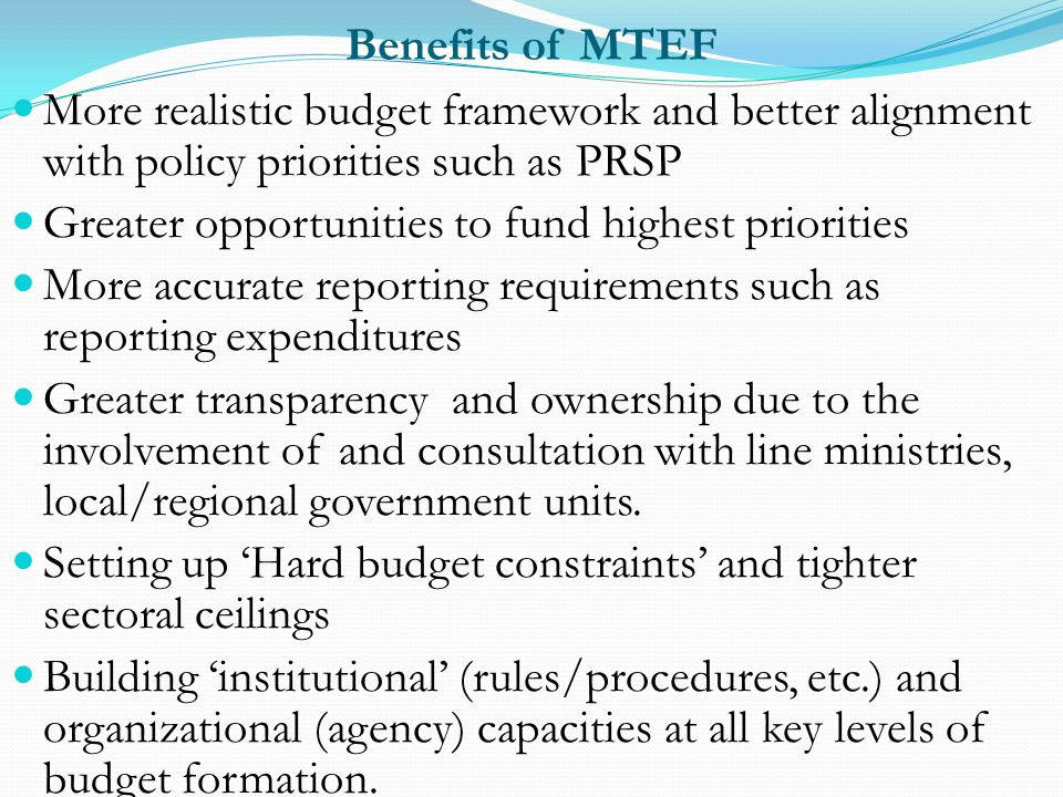 Benefits of MTEF More realistic budget framework and better alignment with policy priorities such as PRSP.