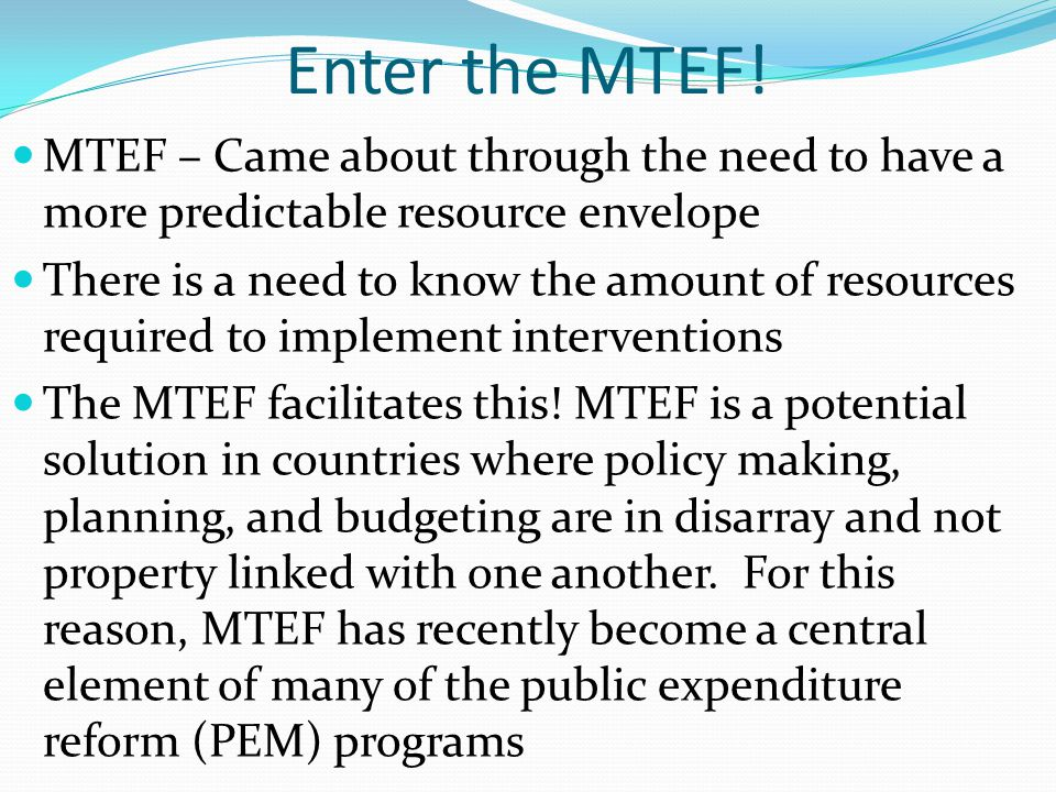 Enter the MTEF! MTEF – Came about through the need to have a more predictable resource envelope.