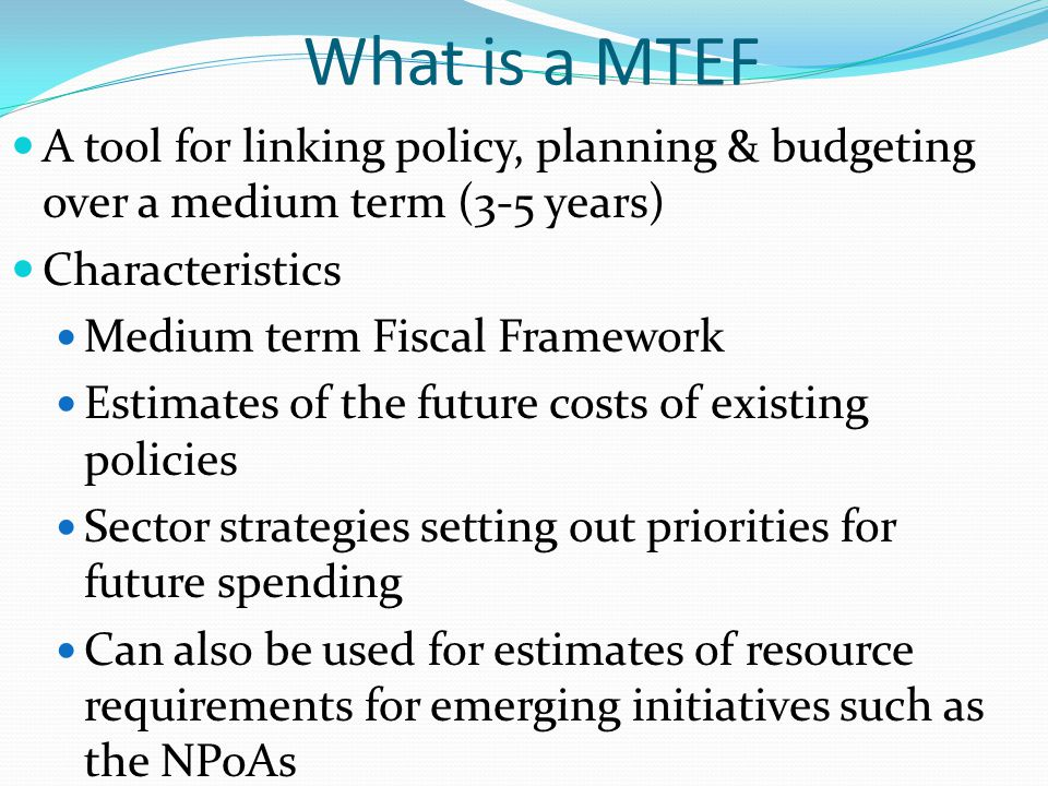 What is a MTEF A tool for linking policy, planning & budgeting over a medium term (3-5 years) Characteristics.