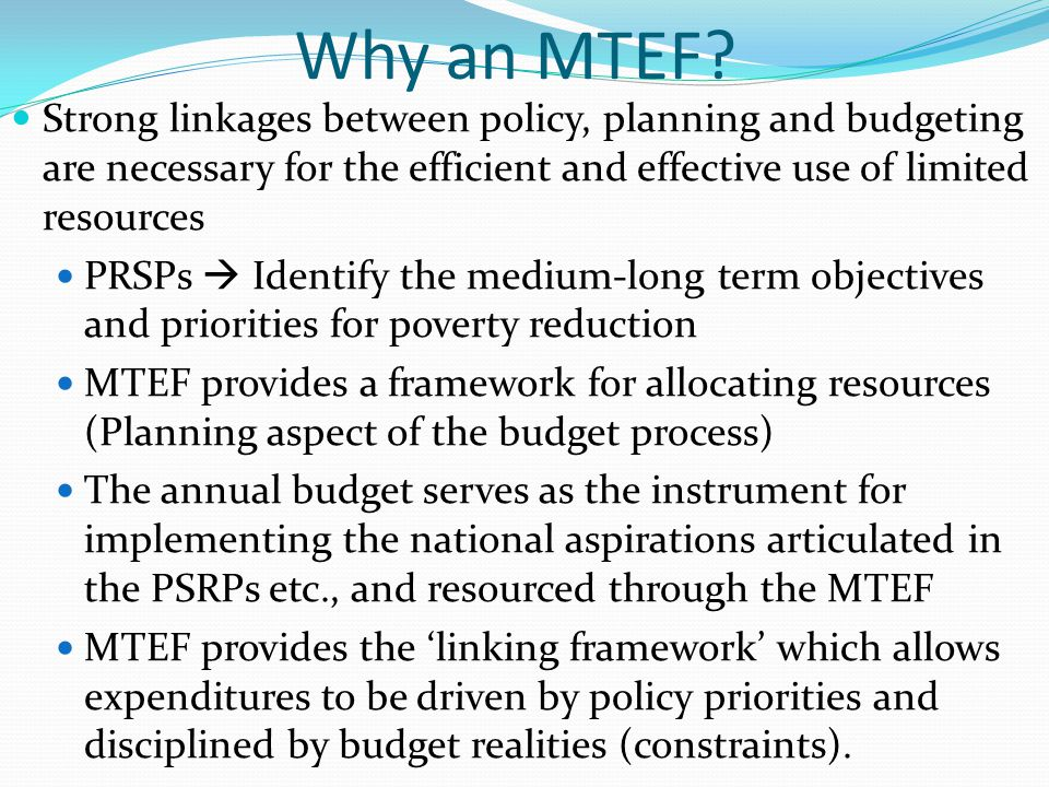 Why an MTEF Strong linkages between policy, planning and budgeting are necessary for the efficient and effective use of limited resources.
