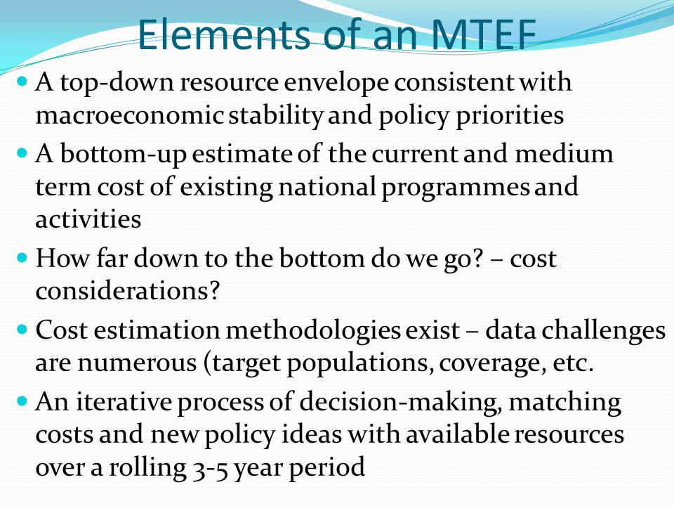 Elements of an MTEF A top-down resource envelope consistent with macroeconomic stability and policy priorities.